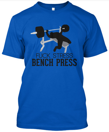 Fuck Stress Bench Press - Click Here To Order This Shirt