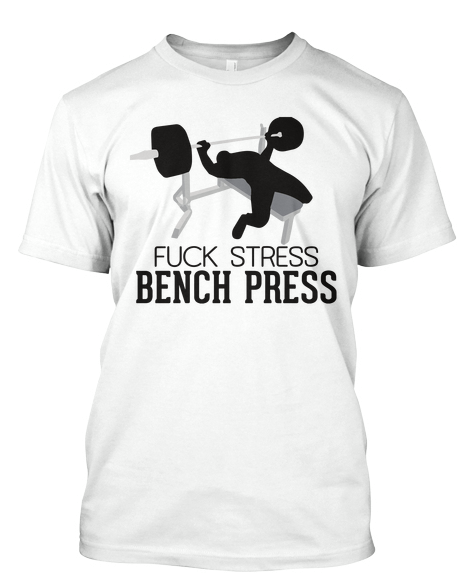 Limited Edition: Fuck Stress Bench Press shirts